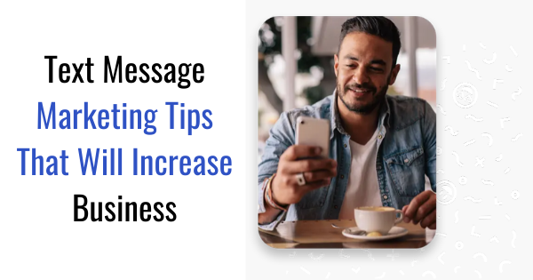 Text Message Marketing Tips That Will Increase Business